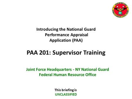 Introducing the National Guard Performance Appraisal Application (PAA) PAA 201: Supervisor Training This briefing is UNCLASSIFIED Joint Force Headquarters.