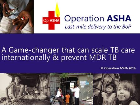 © Operation ASHA 2014 A Game-changer that can scale TB care internationally & prevent MDR TB 1.