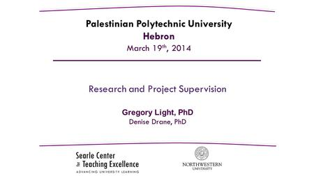 Research and Project Supervision Gregory Light, PhD Denise Drane, PhD Palestinian Polytechnic University Hebron March 19 th, 2014.