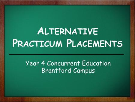A LTERNATIVE P RACTICUM P LACEMENTS Year 4 Concurrent Education Brantford Campus.