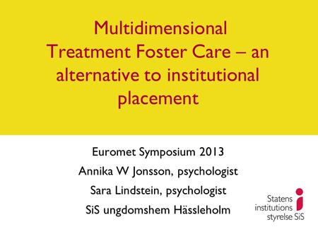 Multidimensional Treatment Foster Care – an alternative to institutional placement Euromet Symposium 2013 Annika W Jonsson, psychologist Sara Lindstein,