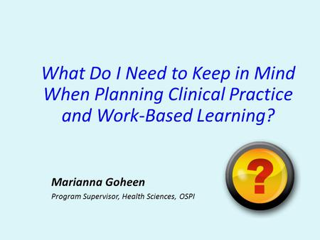 What Do I Need to Keep in Mind When Planning Clinical Practice and Work-Based Learning? Marianna Goheen Program Supervisor, Health Sciences, OSPI.
