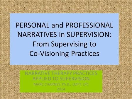 PERSONAL and PROFESSIONAL NARRATIVES in SUPERVISION: From Supervising to Co-Visioning Practices NARRATIVE THERAPY PRACTICES APPLIED TO SUPERVISION MARC.