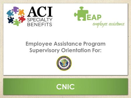 Employee Assistance Program Supervisory Orientation For: CNIC.