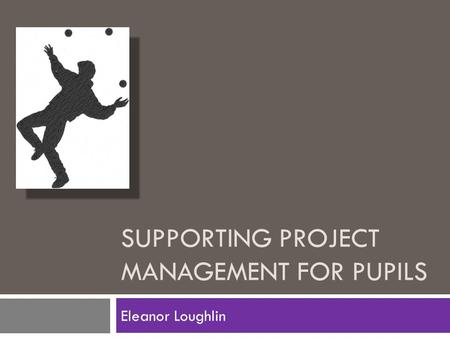 SUPPORTING PROJECT MANAGEMENT FOR PUPILS Eleanor Loughlin.