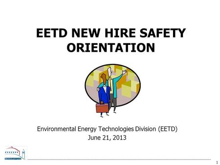 1 EETD NEW HIRE SAFETY ORIENTATION Environmental Energy Technologies Division (EETD) June 21, 2013.