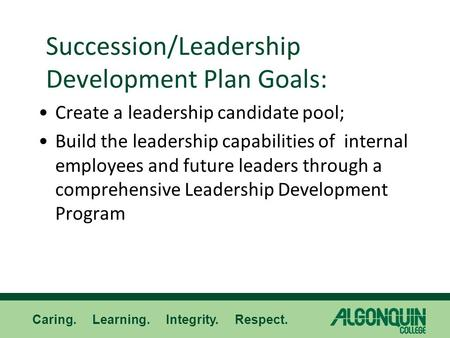 Caring. Learning. Integrity. Respect. Succession/Leadership Development Plan Goals: Create a leadership candidate pool; Build the leadership capabilities.