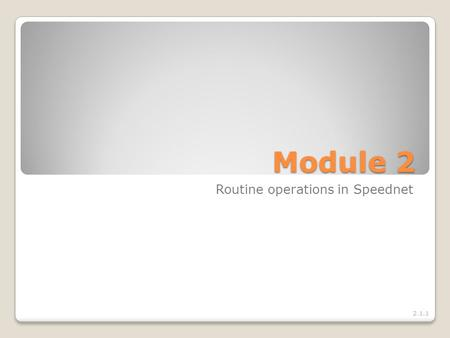 Module 2 Routine operations in Speednet 2.1.1. Module objective At the end of the module, you will be able to – Manage routine operations in Speednet.