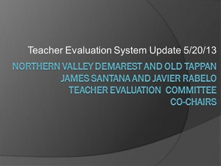 Teacher Evaluation System Update 5/20/13. Why are we doing this? Race-to- The-Top (RTTT) Tenure Reform Common Core and PAARC Teacher Evaluation Systems.