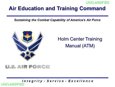 Air Education and Training Command I n t e g r i t y - S e r v i c e - E x c e l l e n c e Sustaining the Combat Capability of America's Air Force Holm.