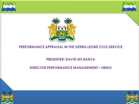 PERFORMANCE APPRAISAL IN THE SIERRA LEONE CIVIL SERVICE PRESENTER: DAVID WS BANYA DIRECTOR PERFORMANCE MANAGEMENT – HRMO.