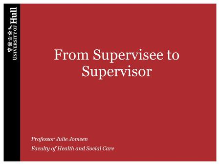 From Supervisee to Supervisor Professor Julie Jomeen Faculty of Health and Social Care.