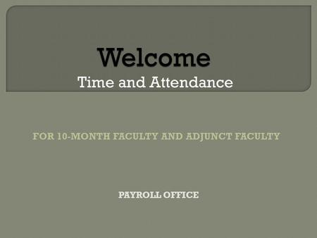 Welcome Welcome Time and Attendance FOR 10-MONTH FACULTY AND ADJUNCT FACULTY PAYROLL OFFICE.