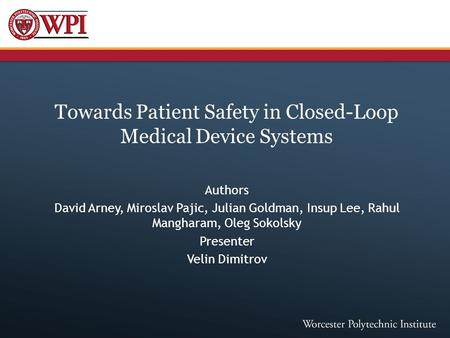 Towards Patient Safety in Closed-Loop Medical Device Systems Authors David Arney, Miroslav Pajic, Julian Goldman, Insup Lee, Rahul Mangharam, Oleg Sokolsky.
