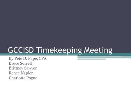 GCCISD Timekeeping Meeting By Pete D. Pape, CPA Bruce Sorrell Brittney Sawyer Renee Napier Charlotte Pogue.