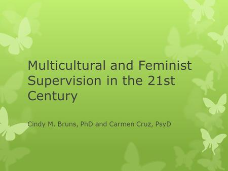 Multicultural and Feminist Supervision in the 21st Century Cindy M. Bruns, PhD and Carmen Cruz, PsyD.