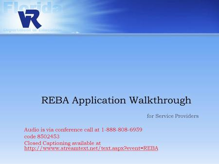REBA Application Walkthrough for Service Providers Audio is via conference call at 1-888-808-6959 code 8502453 Closed Captioning available at