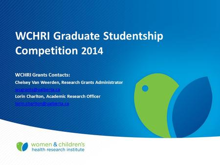 WCHRI Graduate Studentship Competition 2014 WCHRI Grants Contacts: Chelsey Van Weerden, Research Grants Administrator Lorin Charlton,