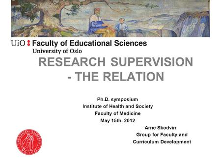 RESEARCH SUPERVISION - THE RELATION Ph.D. symposium Institute of Health and Society Faculty of Medicine May 15th. 2012 Arne Skodvin Group for Faculty and.