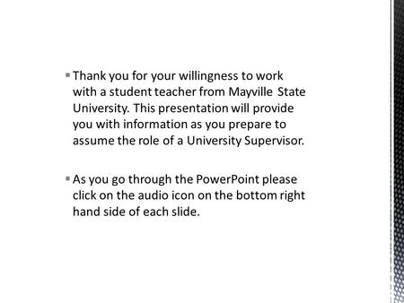  Thank you for your willingness to work with a student teacher from Mayville State University. This presentation will provide you with information as.