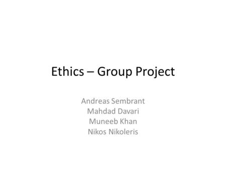Ethics – Group Project Andreas Sembrant Mahdad Davari Muneeb Khan Nikos Nikoleris.
