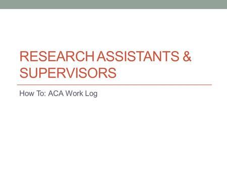RESEARCH ASSISTANTS & SUPERVISORS How To: ACA Work Log.