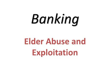 Banking Elder Abuse and Exploitation. Consider the following when determining whether an older adult may be in jeopardy: Is there more than one person.