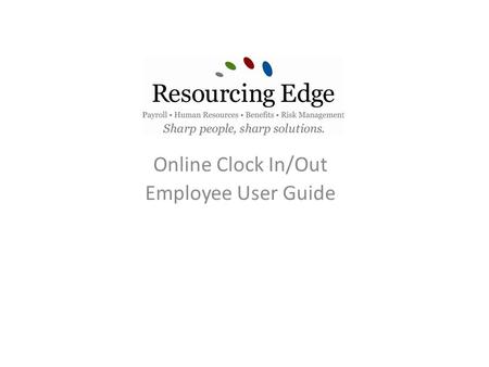 Online Clock In/Out Employee User Guide. Welcome to Resourcing Edge Payroll Solution's Log in Screen User Name – First initial in your first name followed.