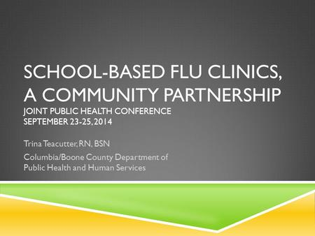 SCHOOL-BASED FLU CLINICS, A COMMUNITY PARTNERSHIP JOINT PUBLIC HEALTH CONFERENCE SEPTEMBER 23-25, 2014 Trina Teacutter, RN, BSN Columbia/Boone County Department.