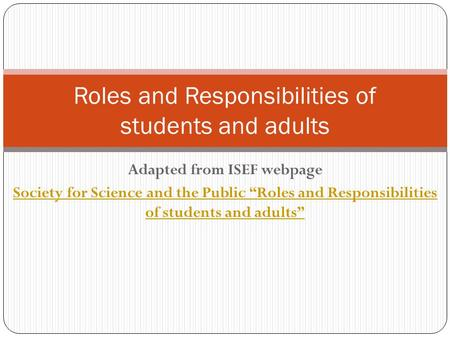 "Adapted from ISEF webpage Society for Science and the Public ""Roles and Responsibilities of students and adults"" Roles and Responsibilities of students."