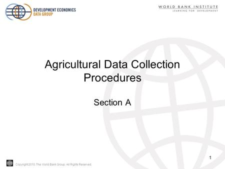 Copyright 2010, The World Bank Group. All Rights Reserved. Agricultural Data Collection Procedures Section A 1.