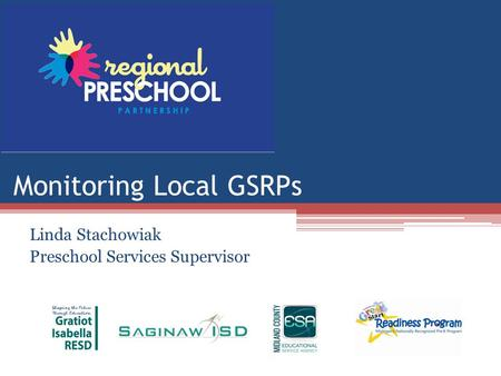 Monitoring Local GSRPs Linda Stachowiak Preschool Services Supervisor.