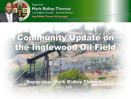 Community Update on the Inglewood Oil Field Supervisor Mark Ridley-Thomas July 5, 2011.