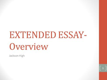 EXTENDED ESSAY- Overview Jackson High 1. What is the Extended Essay? The Extended Essay is: compulsory for all Diploma Programme students. externally.