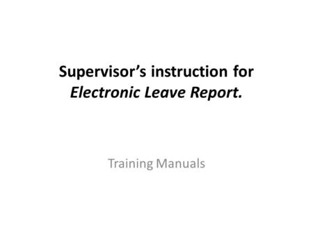 Supervisor's instruction for Electronic Leave Report. Training Manuals.