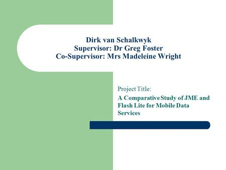Dirk van Schalkwyk Supervisor: Dr Greg Foster Co-Supervisor: Mrs Madeleine Wright Project Title: A Comparative Study of JME and Flash Lite for Mobile Data.