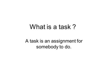 What is a task ? A task is an assignment for somebody to do.