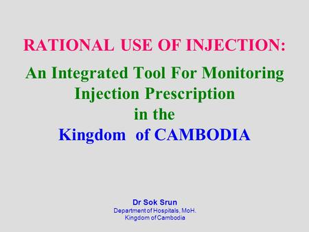 RATIONAL USE OF INJECTION: An Integrated Tool For Monitoring Injection Prescription in the Kingdom of CAMBODIA Dr Sok Srun Department of Hospitals, MoH.