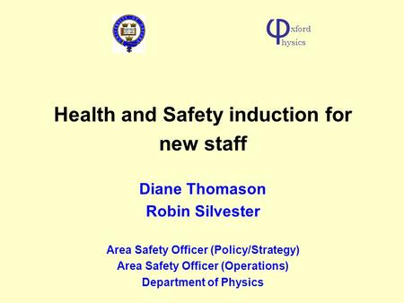 Health and Safety induction for new staff Diane Thomason Robin Silvester Area Safety Officer (Policy/Strategy) Area Safety Officer (Operations) Department.