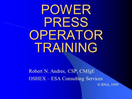 POWER PRESS OPERATOR TRAINING Robert N. Andres, CSP, CMfgE OSHEX – ESA Consulting Services © RNA, 1999.