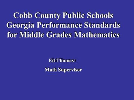 Cobb County Public Schools Georgia Performance Standards for Middle Grades Mathematics Ed Thomas Math Supervisor Cobb County Public Schools Georgia Performance.