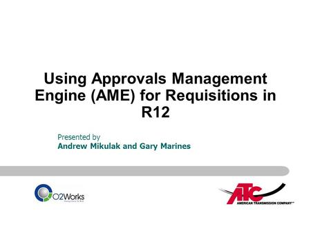 Using Approvals Management Engine (AME) for Requisitions in R12 Presented by Andrew Mikulak and Gary Marines.