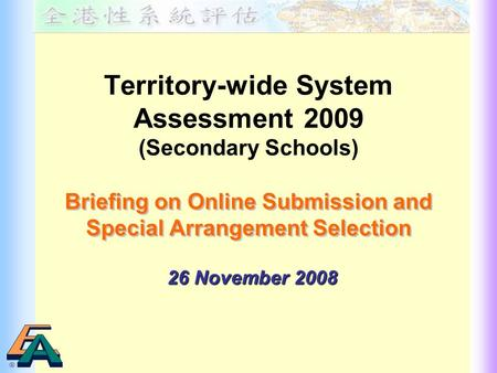 Territory-wide System Assessment 2009 (Secondary Schools) Briefing on Online Submission and Special Arrangement Selection Briefing on Online Submission.