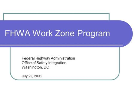 FHWA Work Zone Program Federal Highway Administration Office of Safety Integration Washington, DC July 22, 2008.