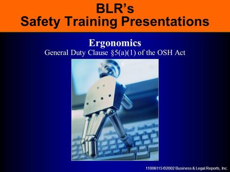 11006115 ©2002 Business & Legal Reports, Inc. BLR's Safety Training Presentations Ergonomics General Duty Clause §5(a)(1) of the OSH Act.