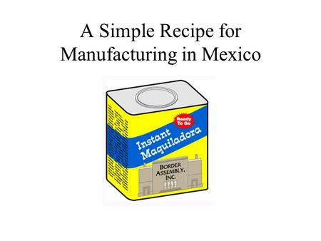 A Simple Recipe for Manufacturing in Mexico. Border Assembly, Inc. Over 30 years of experience providing corporate shelter services in Tijuana, Mexico.