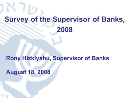 1 Survey of the Supervisor of Banks, 2008 Rony Hizkiyahu, Supervisor of Banks August 18, 2008.