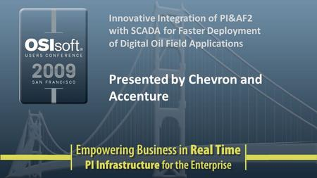 Innovative Integration of PI&AF2 with SCADA for Faster Deployment of Digital Oil Field Applications Presented by Chevron and Accenture.