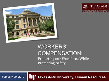 WORKERS' COMPENSATION: WORKERS' COMPENSATION: Protecting our Workforce While Promoting Safety Texas A&M University, Human Resources DIVISION OF FINANCE.