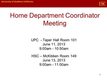 1 Home Department Coordinator Meeting UPC - Taper Hall Room 101 June 11, 2013 9:00am - 10:50am HSC – McKibben Room 149 June 13, 2013 9:00am - 11:00am.